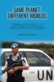 Image for Same Planet, Different Worlds: UNMIK and the Ministry of Defence Police Chief Constables