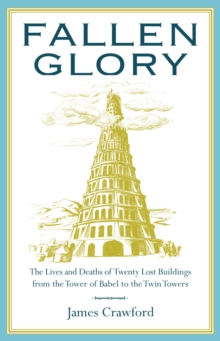 Image for Fallen glory: the lives and deaths of twenty lost buildings from the Tower of Babel to the Twin Towers