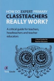 Image for How do expert primary classteachers really work?  : a critical guide for teachers, headteachers and teacher educators