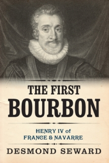 Image for The First Bourbon : Henry IV of France & Navarre