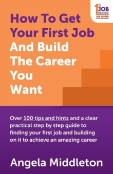 Image for How to get your first job and build the career you want  : over 100 tips and hints and a clear practical step by step guide to finding your first job and building on it to achieve an amazing career