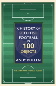Image for The history of Scottish football in 100 objects  : the alternative football museum