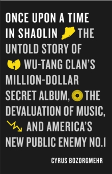 Image for Once Upon a Time in Shaolin : The Untold Story of Wu-Tang Clan's Million Dollar Secret Album, the Devaluation of Music, and America's New Public Enemy No. 1