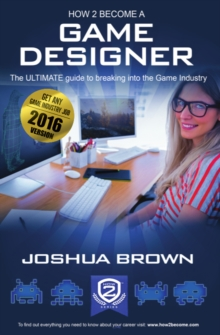 Image for How To Become A Game Designer: 1 1: The Ultimate Guide to Breaking into the Game Industry