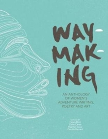 Waymaking  : an anthology of women's adventure writing, poetry and art - Harrison, Melissa