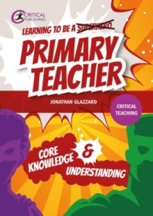 Learning to be a superhero [crossed out] primary teacher  : core knowledge & understanding - Glazzard, Jonathan