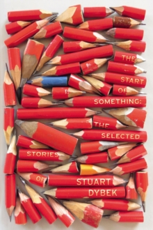 Image for The start of something  : the selected stories of Stuart Dybek