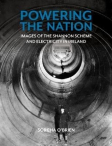 Image for Powering the nation  : images of the Shannon Scheme and the electrification of Ireland