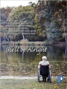 Image for She'll be Alright : A Story-Based Approach to Exploring Issues of Hidden Neglect in Care Homes. A Training and Self-Study Guide with a Focus on Dementia Care