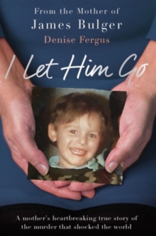 Image for I let him go  : a mother's heartbreaking true story of the murder that shocked the world