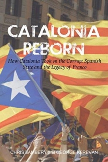 Image for Catalonia reborn  : how Catalonia took on the corrupt Spanish state and the legacy of Franco