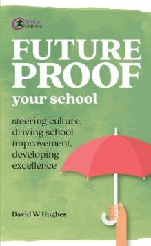 Future-proof your school: steering culture, driving school improvement, developing excellence - Hughes, David