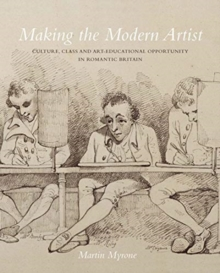 Image for Making the modern artist  : culture, class and art-educational opportunity in romantic Britain