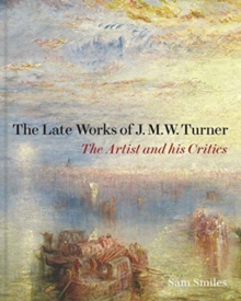 Image for The late works of J.M.W. Turner  : the artist and his critics
