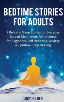 Image for Bedtime Stories for Adults : 9 Relaxing Sleep Stories for Everyday Guided Meditation, Mindfulness for Beginners, Self-Hypnosis, Anxiety & Spiritual Brain Healing