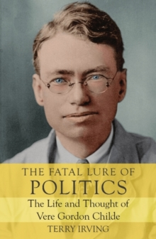 Image for The Fatal Lure of Politics : The Life and Thought of Vere Gordon Childe