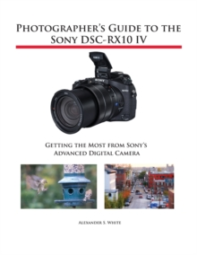 Image for Photographer's Guide to the Sony Dsc-Rx10 IV : Getting the Most from Sony's Advanced Digital Camera