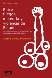Image for Entre fuegos, memoria y violencia de Estado : los textos literarios y testimoniales del movimiento armado en MA (c)xico