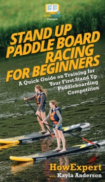 Image for Stand Up Paddle Board Racing for Beginners : A Quick Guide on Training for Your First Stand Up Paddleboarding Competition