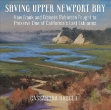 Image for Saving Upper Newport Bay : How Frank and Frances Robinson Fought to Preserve One of California's Last Estuaries