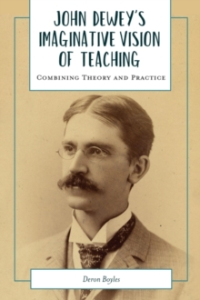 Image for John Dewey's Imaginative Vision of Teaching : Combining Theory and Practice