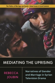 Image for Mediating the Uprising : Narratives of Gender and Marriage in Syrian Television Drama