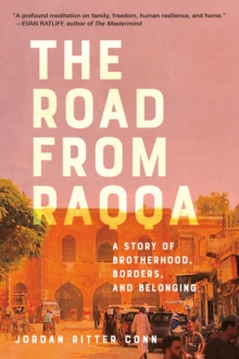 Image for The road from Raqqa  : a story of brotherhood, borders, and belonging