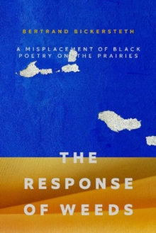 Image for The Response of Weeds : A Misplacement of Black Poetry on the Prairies