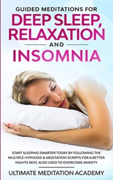Image for Guided Meditations for Deep Sleep, Relaxation and Insomnia : Start Sleeping Smarter Today by Following the Multiple Hypnosis & Meditation Scripts for a Better Nights Rest, Also Used to Overcome Anxiet