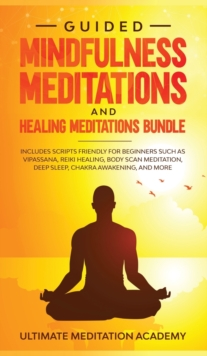 Image for Guided Mindfulness Meditations and Healing Meditations Bundle : Includes Scripts Friendly for Beginners Such as Vipassana, Reiki Healing, Body Scan Meditation, Deep Sleep, Chakra Awakening, and More.