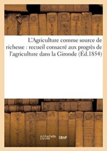Image for L'Agriculture Comme Source de Richesse (Ed.1854) : Recueil Consacre Aux Progres de l'Agriculture Dans La Gironde