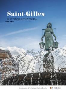Image for Saint-Gilles - Huit siecles d'histoire[s]. 1216-2016: Ouvrage edite a l'occasion du huit-centieme anniversaire de la commune de Saint-Gilles.