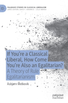 Image for If You're a Classical Liberal, How Come You're Also an Egalitarian? : A Theory of Rule Egalitarianism