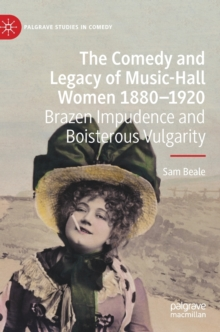 Image for The Comedy and Legacy of Music-Hall Women 1880-1920 : Brazen Impudence and Boisterous Vulgarity
