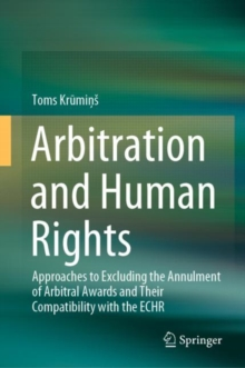 Image for Arbitration and Human Rights : Approaches to Excluding the Annulment of Arbitral Awards and Their Compatibility with the ECHR