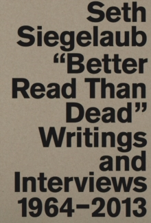 Image for Seth Siegelaub : Better Read Than Dead. Writings and Interviews, 1964-2013