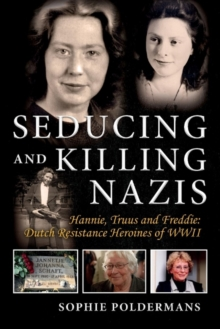 Image for Seducing and Killing Nazis : Hannie, Truus and Freddie: Dutch Resistance Heroines of WWII