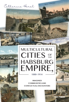 Image for Multicultural Cities of the Habsburg Empire, 1880-1914 : Imagined Communities and Conflictual Encounters