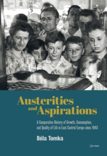 Image for Austerities and Aspirations : A Comparative History of Growth, Consumption, and Quality of Life in East Central Europe Since 1945