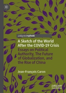 Image for A Sketch of the World After the COVID-19 Crisis : Essays on Political Authority, The Future of Globalization, and the Rise of China
